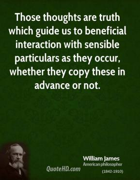 William James - Those thoughts are truth which guide us to beneficial interaction with sensible particulars as they occur, whether they copy these in advance or not.