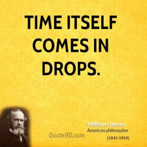 William James - Time itself comes in drops.