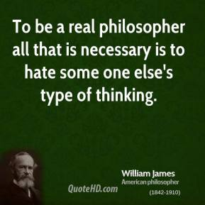 William James - To be a real philosopher all that is necessary is to hate some one else's type of thinking.