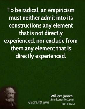 William James - To be radical, an empiricism must neither admit into its constructions any element that is not directly experienced, nor exclude from them any element that is directly experienced.