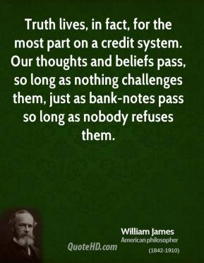 Truth lives, in fact, for the most part on a credit system. Our thoughts and beliefs pass, so long as nothing challenges them, just as bank-notes pass so long as nobody refuses them.