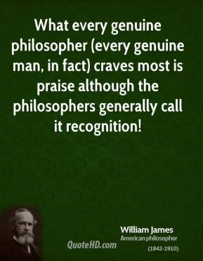 What every genuine philosopher (every genuine man, in fact) craves most is praise although the philosophers generally call it recognition!