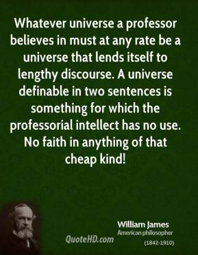 Whatever universe a professor believes in must at any rate be a universe that lends itself to lengthy discourse. A universe definable in two sentences is something for which the professorial intellect has no use. No faith in anything of that cheap kind!