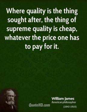 Where quality is the thing sought after, the thing of supreme quality is cheap, whatever the price one has to pay for it.