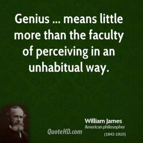 Genius ... means little more than the faculty of perceiving in an unhabitual way.