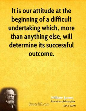 It is our attitude at the beginning of a difficult undertaking which, more than anything else, will determine its successful outcome.