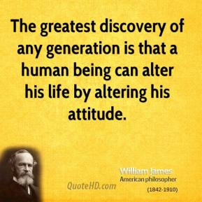 The greatest discovery of any generation is that a human being can alter his life by altering his attitude.