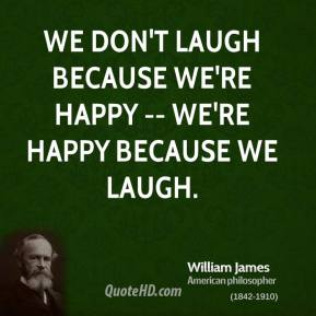 We don't laugh because we're happy -- we're happy because we laugh.
