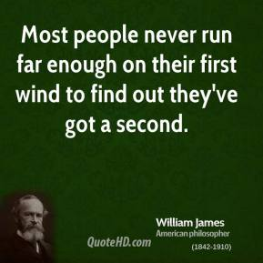 Most people never run far enough on their first wind to find out they've got a second.