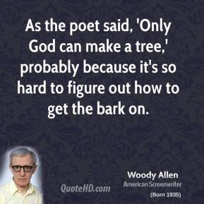 Woody Allen - As the poet said, 'Only God can make a tree,' probably because it's so hard to figure out how to get the bark on.