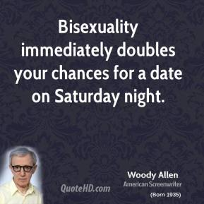 Woody Allen - Bisexuality immediately doubles your chances for a date on Saturday night.
