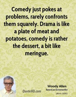 Woody Allen - Comedy just pokes at problems, rarely confronts them squarely. Drama is like a plate of meat and potatoes, comedy is rather the dessert, a bit like meringue.