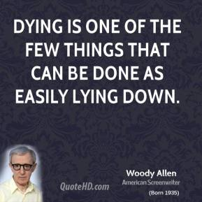 Woody Allen - Dying is one of the few things that can be done as easily lying down.