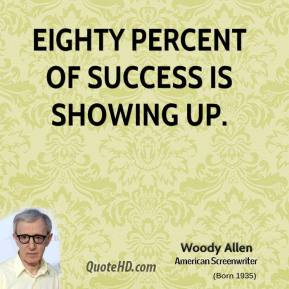 Woody Allen - Eighty percent of success is showing up.