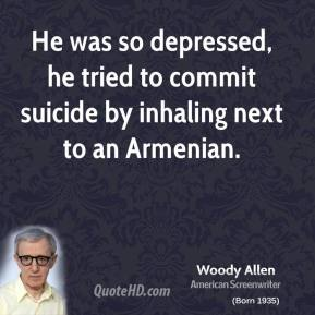 Woody Allen - He was so depressed, he tried to commit suicide by inhaling next to an Armenian.
