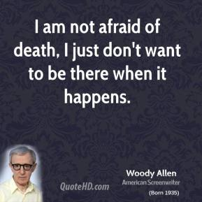 Woody Allen - I am not afraid of death, I just don't want to be there when it happens.