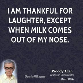 Woody Allen - I am thankful for laughter, except when milk comes out of my nose.