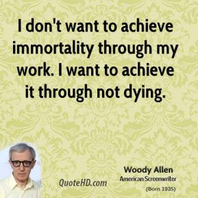 Woody Allen - I don't want to achieve immortality through my work. I want to achieve it through not dying.