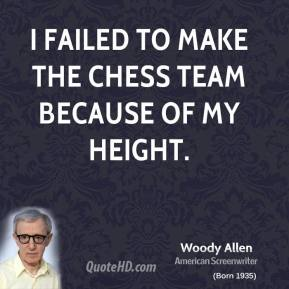 Woody Allen - I failed to make the chess team because of my height.