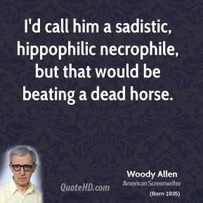 Woody Allen - I'd call him a sadistic, hippophilic necrophile, but that would be beating a dead horse.