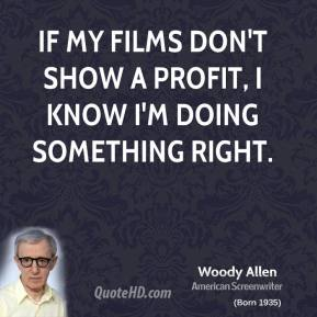 If my films don't show a profit, I know I'm doing something right.