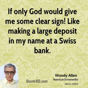 Woody Allen - If only God would give me some clear sign! Like making a large deposit in my name at a Swiss bank.