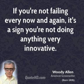 Woody Allen - If you're not failing every now and again, it's a sign you're not doing anything very innovative.