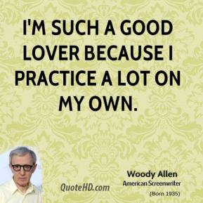 I'm such a good lover because I practice a lot on my own.