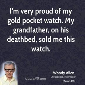Woody Allen - I'm very proud of my gold pocket watch. My grandfather, on his deathbed, sold me this watch.