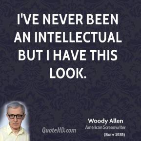 Woody Allen - I've never been an intellectual but I have this look.