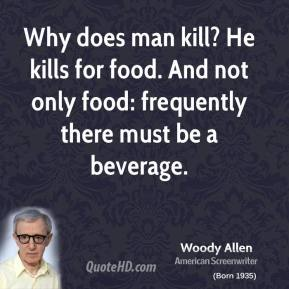 Woody Allen - Why does man kill? He kills for food. And not only food: frequently there must be a beverage.