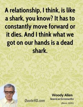 Woody Allen  - A relationship, I think, is like a shark, you know? It has to constantly move forward or it dies. And I think what we got on our hands is a dead shark.