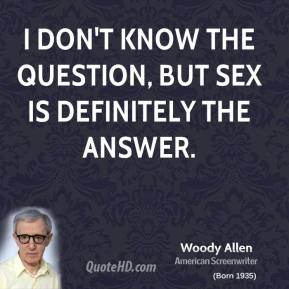 Woody Allen  - I don't know the question, but sex is definitely the answer.
