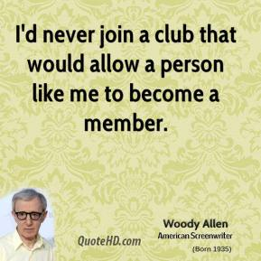 Woody Allen  - I'd never join a club that would allow a person like me to become a member.
