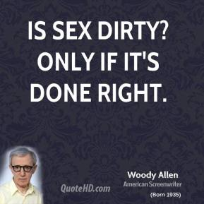 Woody Allen  - Is sex dirty? Only if it's done right.