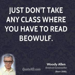 Woody Allen  - Just don't take any class where you have to read BEOWULF.