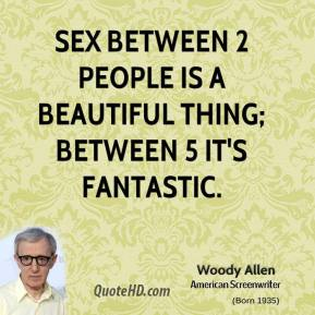 Woody Allen  - Sex between 2 people is a beautiful thing; between 5 it's fantastic.