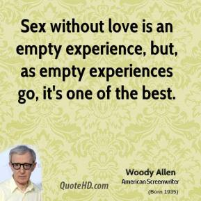Sex without love is an empty experience, but, as empty experiences go, it's one of the best.