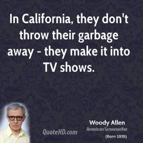 Woody Allen - In California, they don't throw their garbage away - they make it into TV shows.