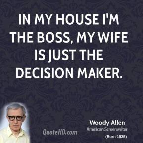 Woody Allen - In my house I'm the boss, my wife is just the decision maker.
