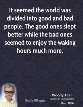 Woody Allen - It seemed the world was divided into good and bad people. The good ones slept better while the bad ones seemed to enjoy the waking hours much more.