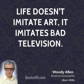 Woody Allen - Life doesn't imitate art, it imitates bad television.