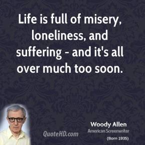 Woody Allen - Life is full of misery, loneliness, and suffering - and it's all over much too soon.