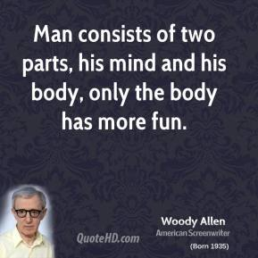 Woody Allen - Man consists of two parts, his mind and his body, only the body has more fun.