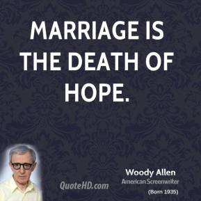 Marriage is the death of hope.