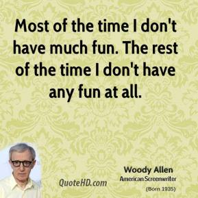 Woody Allen - Most of the time I don't have much fun. The rest of the time I don't have any fun at all.