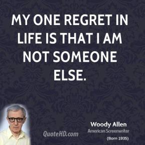 Woody Allen - My one regret in life is that I am not someone else.