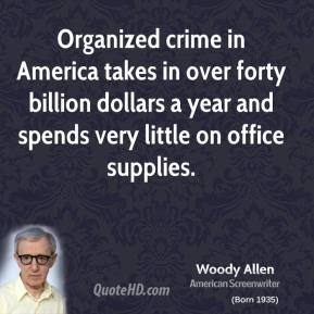 Woody Allen - Organized crime in America takes in over forty billion dollars a year and spends very little on office supplies.