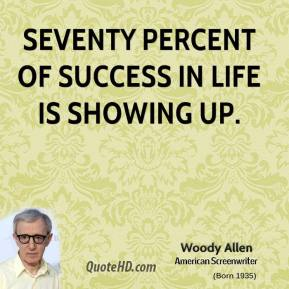 Woody Allen - Seventy percent of success in life is showing up.