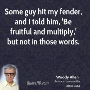 Woody Allen - Some guy hit my fender, and I told him, 'Be fruitful and multiply,' but not in those words.